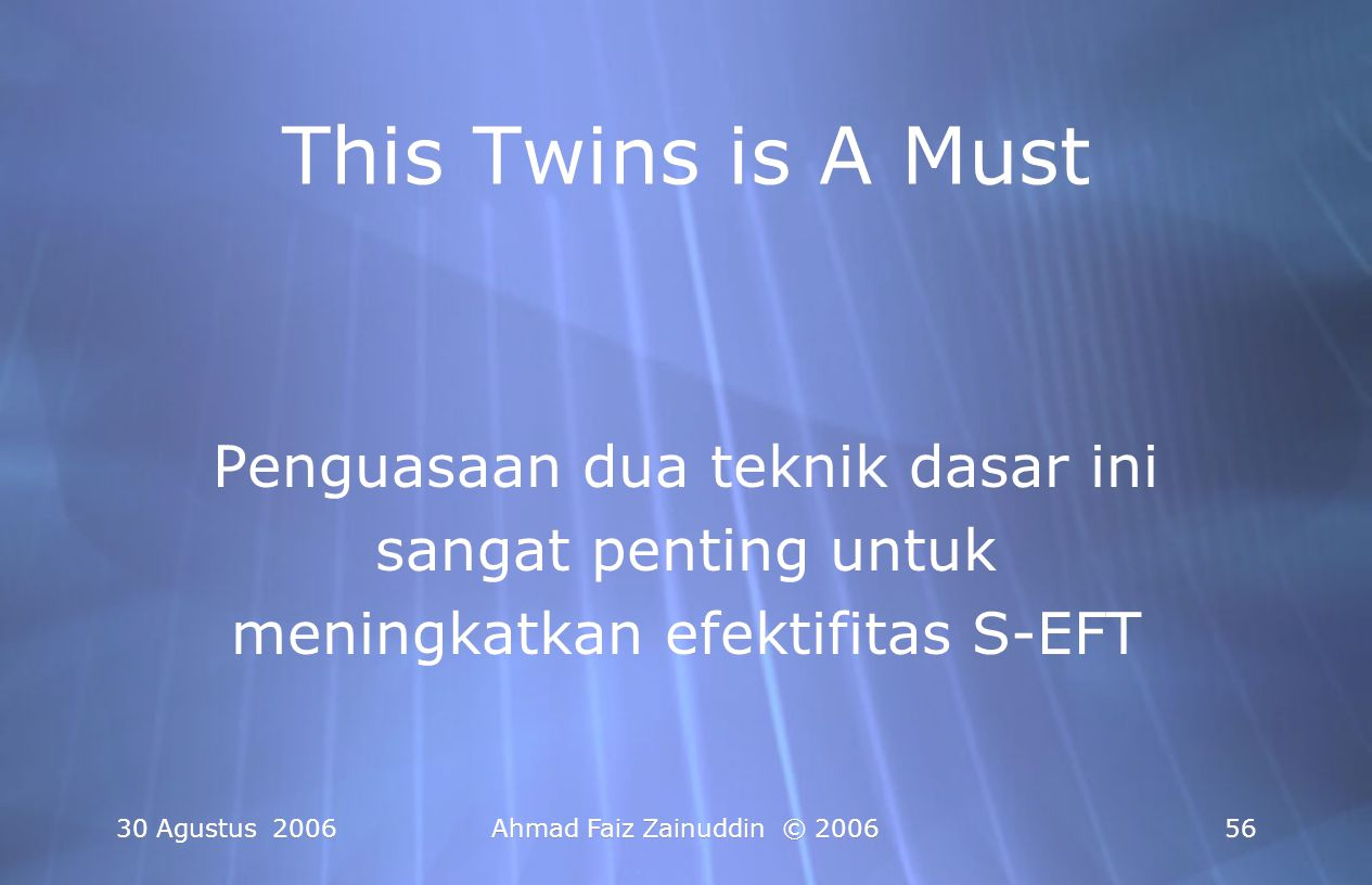 30 Agustus 2006Ahmad Faiz Zainuddin © 200656 This Twins is A Must Penguasaan dua teknik dasar ini sangat penting untuk meningkatkan efektifitas S-EFT