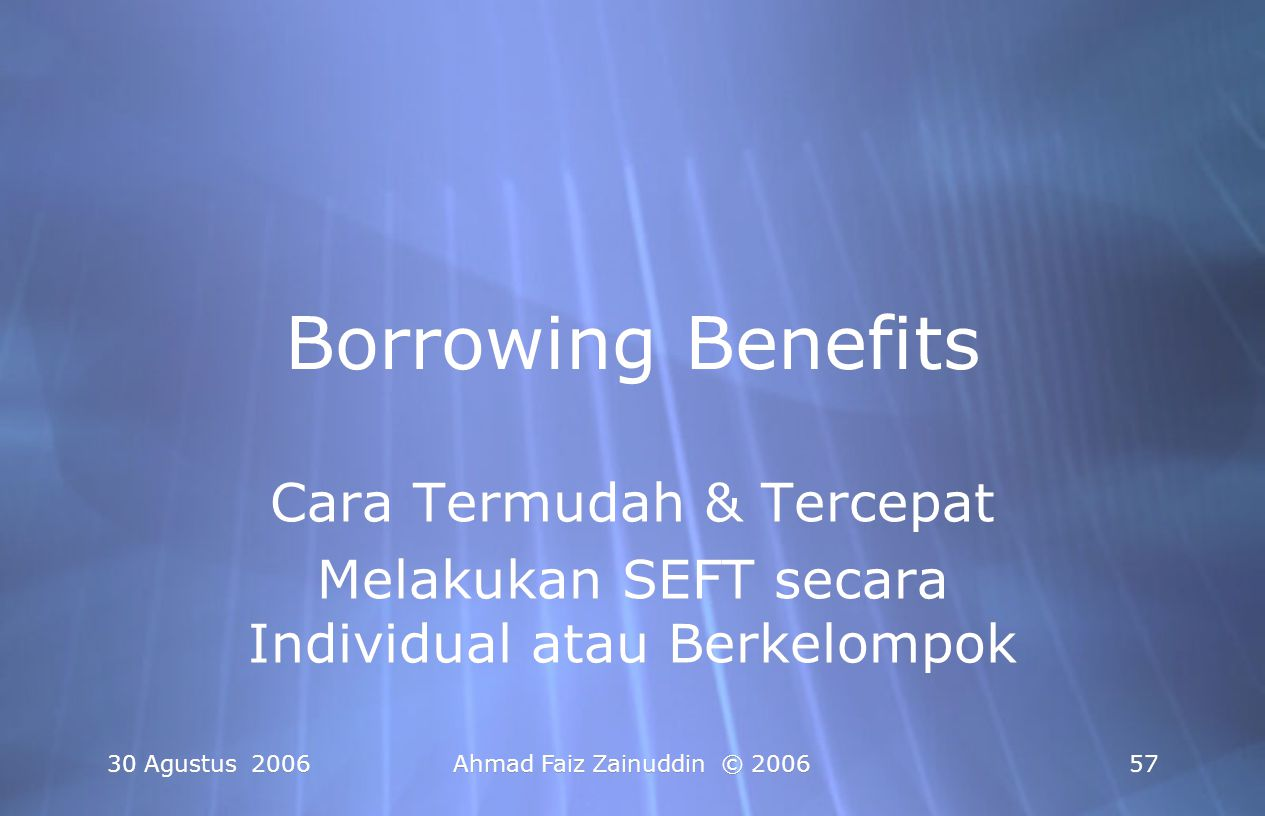 30 Agustus 2006Ahmad Faiz Zainuddin © 200658 Borrowing Benefits Procedure 1.Satu volunteer, Dengan Satu Masalah Spesifik (atau satu kejadian traumatis spesifik).