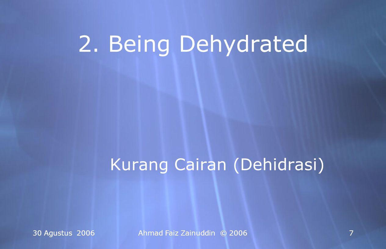 30 Agustus 2006Ahmad Faiz Zainuddin © 20067 2. Being Dehydrated Kurang Cairan (Dehidrasi)
