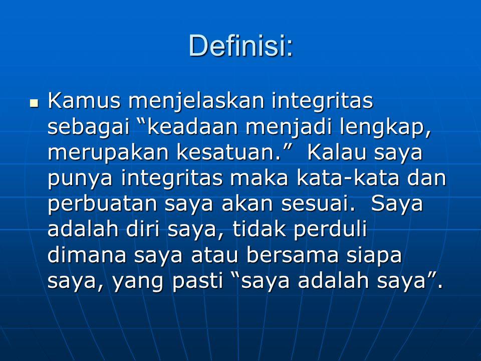 Definisi:  Kamus menjelaskan integritas sebagai keadaan menjadi lengkap, merupakan kesatuan. Kalau saya punya integritas maka kata-kata dan perbuatan saya akan sesuai.