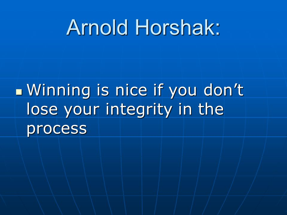 Arnold Horshak:  Winning is nice if you don't lose your integrity in the process