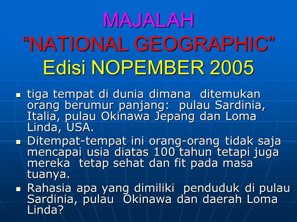 MAJALAH NATIONAL GEOGRAPHIC Edisi NOPEMBER 2005  tiga tempat di dunia dimana ditemukan orang berumur panjang: pulau Sardinia, Italia, pulau Okinawa Jepang dan Loma Linda, USA.