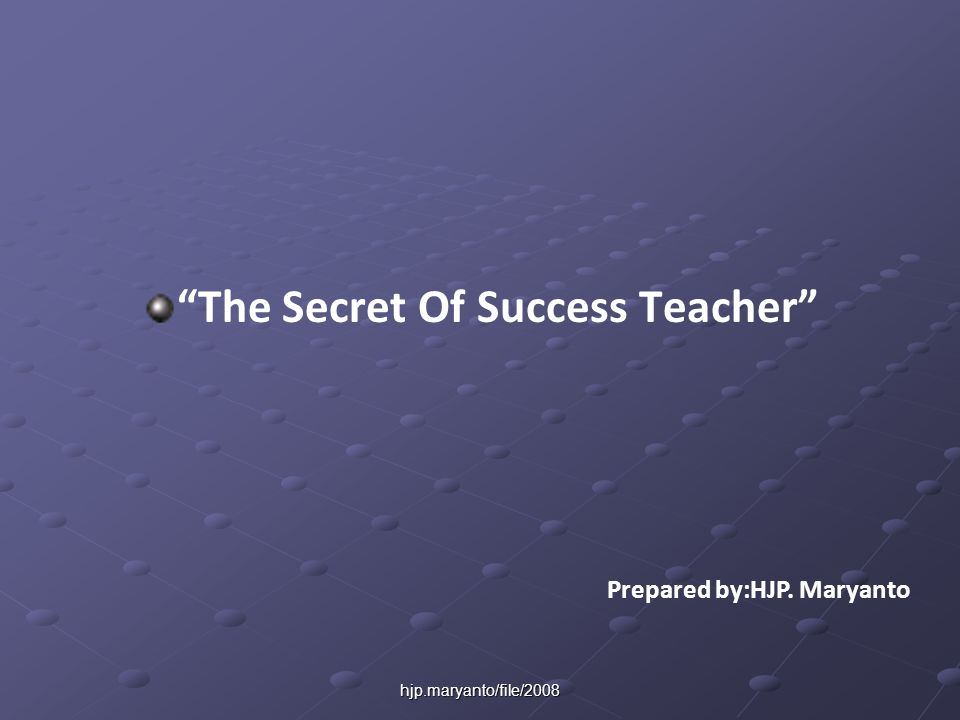 hjp.maryanto/file/2008 The Secret Of Success Teacher Prepared by:HJP. Maryanto