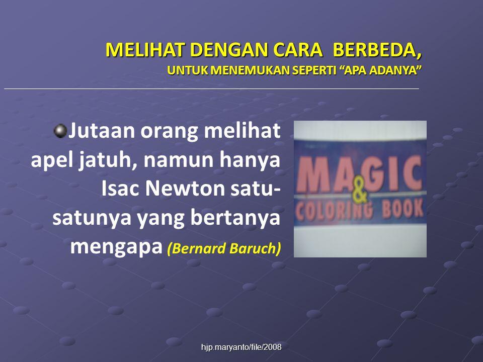 hjp.maryanto/file/2008 Jutaan orang melihat apel jatuh, namun hanya Isac Newton satu- satunya yang bertanya mengapa (Bernard Baruch) MELIHAT DENGAN CARA BERBEDA, UNTUK MENEMUKAN SEPERTI APA ADANYA