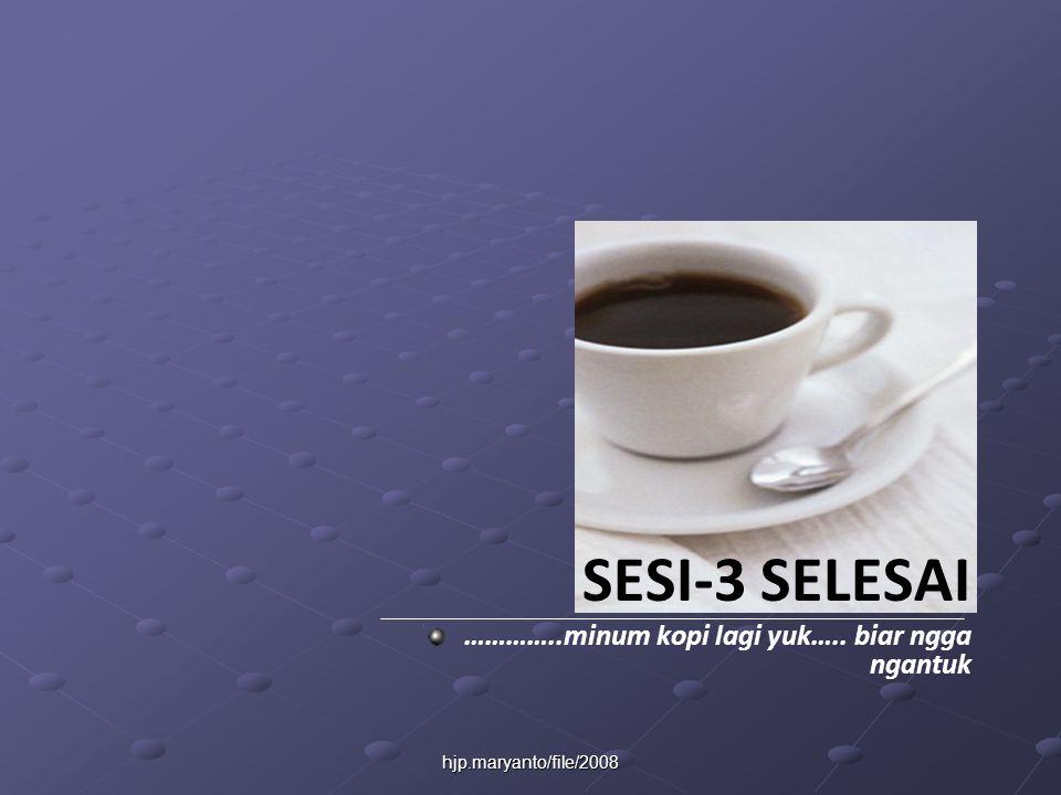 hjp.maryanto/file/2008 SESI-3 SELESAI …………..minum kopi lagi yuk….. biar ngga ngantuk