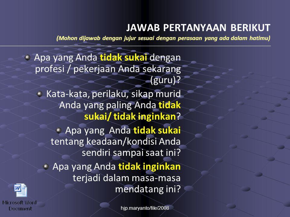 hjp.maryanto/file/2008 JAWAB PERTANYAAN BERIKUT (Mohon dijawab dengan jujur sesuai dengan perasaan yang ada dalam hatimu) Apa yang Anda tidak sukai dengan profesi / pekerjaan Anda sekarang (guru).