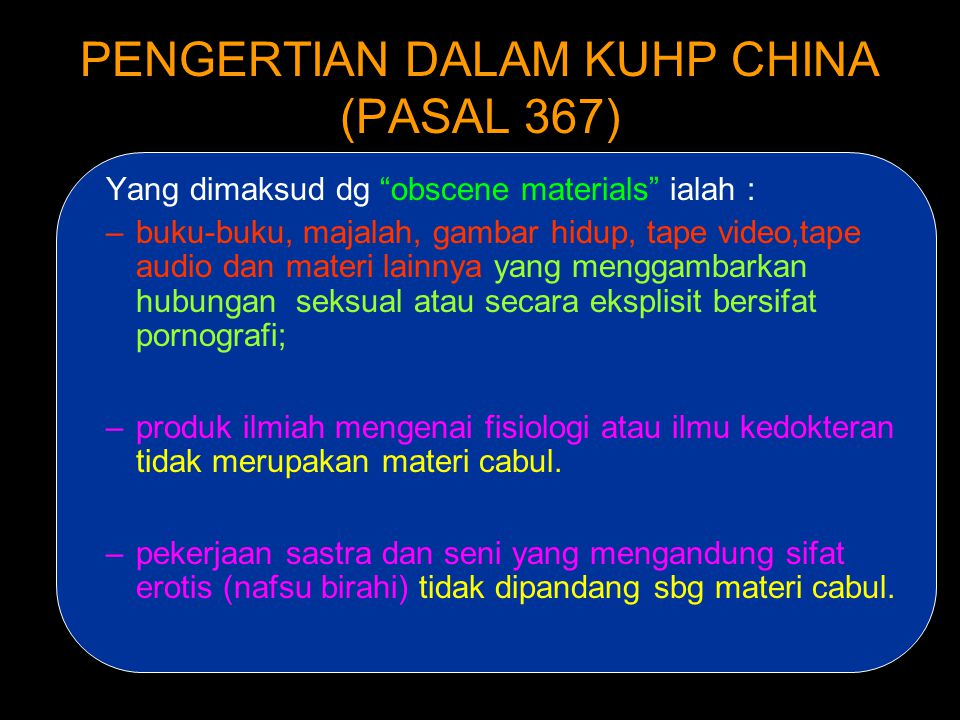 PENGERTIAN DALAM KUHP CHINA (PASAL 367) •Obscene materials mentioned in this law refer to erotic books, magazines, motion pictures, video tapes, audio tapes, pictures, and other obscene materials that graphically describe sexual intercourse or explicitly publicize pornography.