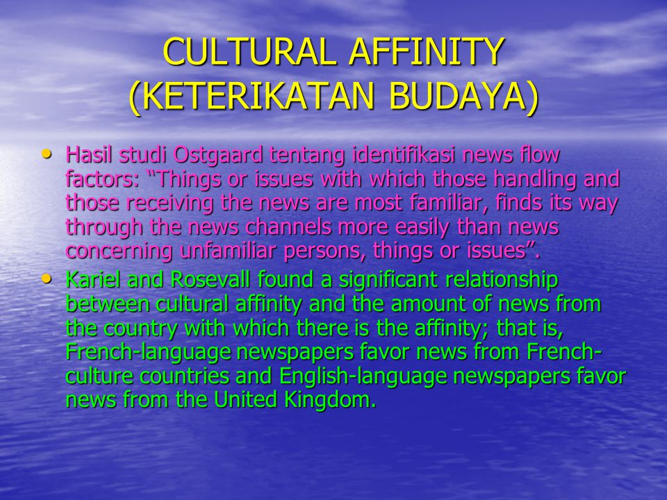 "CULTURAL AFFINITY (KETERIKATAN BUDAYA) • Hasil studi Ostgaard tentang identifikasi news flow factors: ""Things or issues with which those handling and"