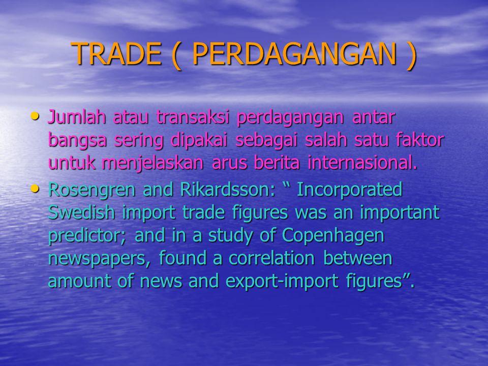 TRADE ( PERDAGANGAN ) • Jumlah atau transaksi perdagangan antar bangsa sering dipakai sebagai salah satu faktor untuk menjelaskan arus berita internas