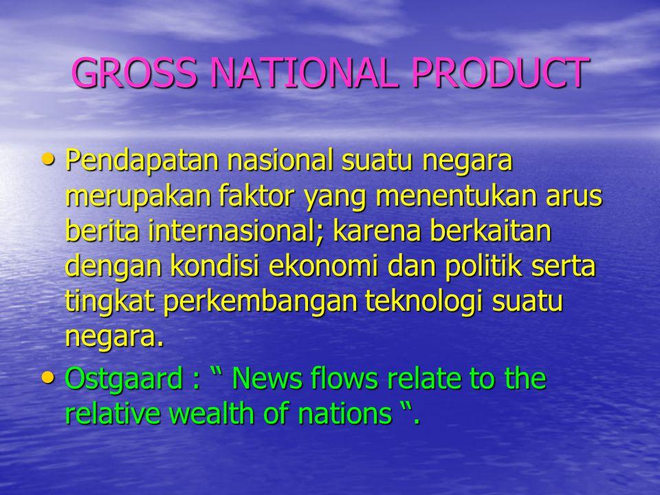 GROSS NATIONAL PRODUCT • Pendapatan nasional suatu negara merupakan faktor yang menentukan arus berita internasional; karena berkaitan dengan kondisi