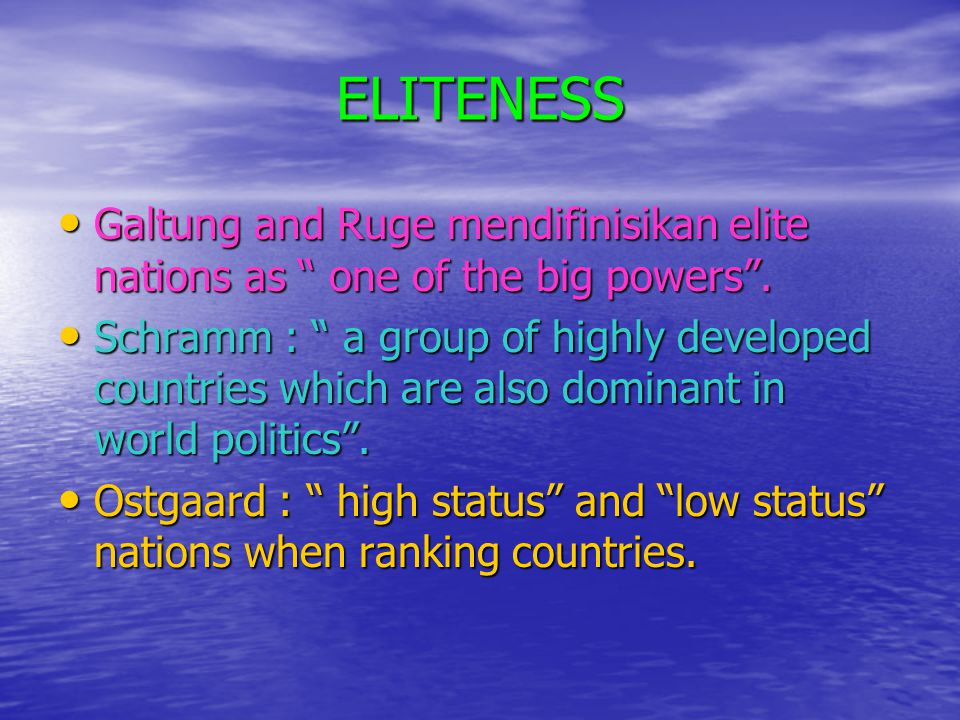 "ELITENESS • Galtung and Ruge mendifinisikan elite nations as "" one of the big powers"". • Schramm : "" a group of highly developed countries which are a"