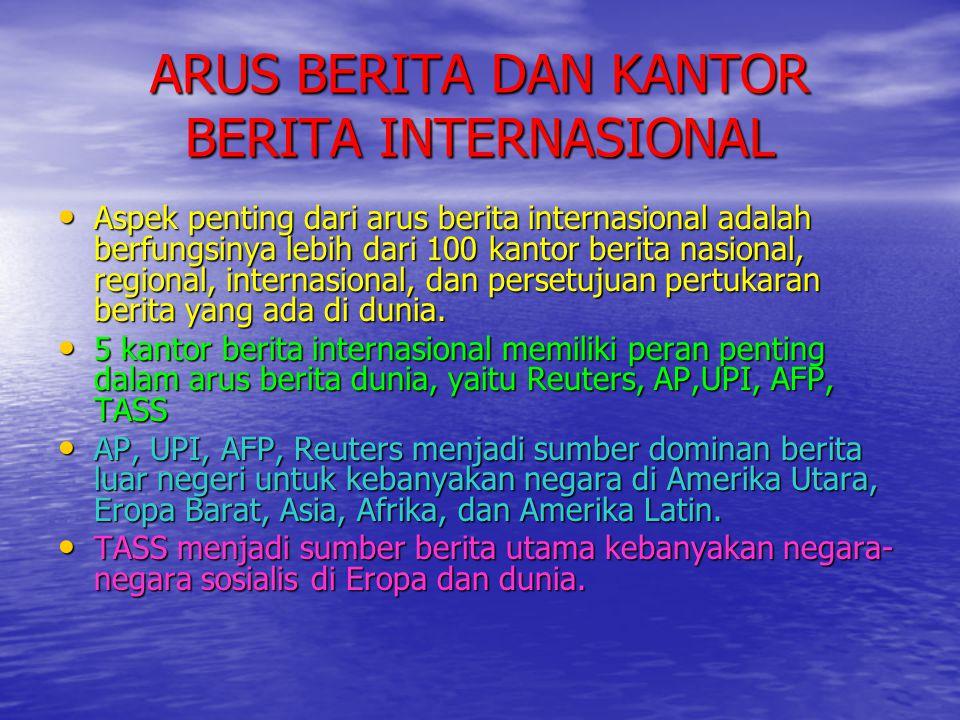ARUS BERITA DAN KANTOR BERITA INTERNASIONAL • Aspek penting dari arus berita internasional adalah berfungsinya lebih dari 100 kantor berita nasional,