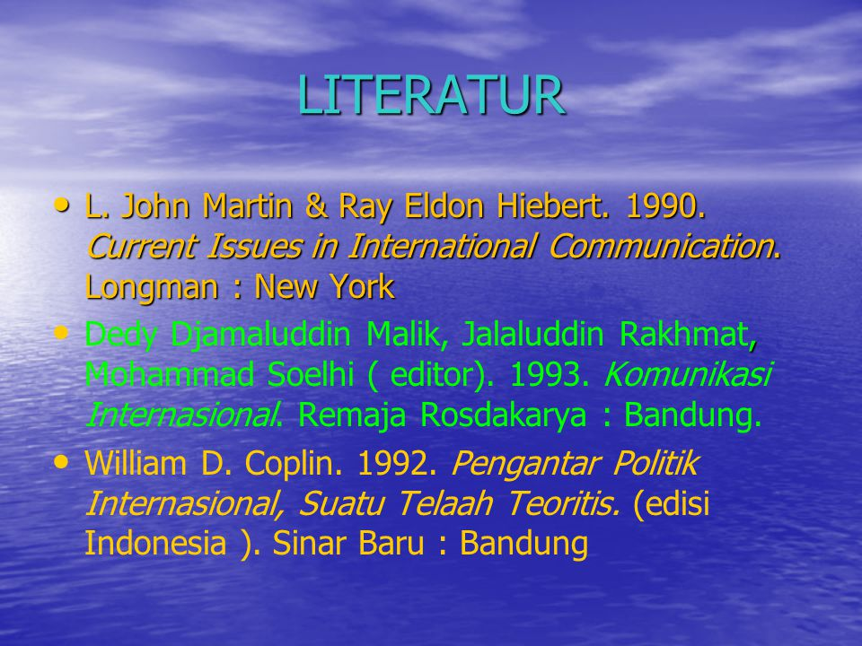 LITERATUR • L. John Martin & Ray Eldon Hiebert. 1990. Current Issues in International Communication. Longman : New York •, • Dedy Djamaluddin Malik, J