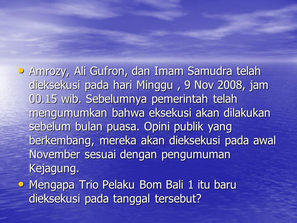 • Amrozy, Ali Gufron, dan Imam Samudra telah dieksekusi pada hari Minggu, 9 Nov 2008, jam 00.15 wib. Sebelumnya pemerintah telah mengumumkan bahwa eks