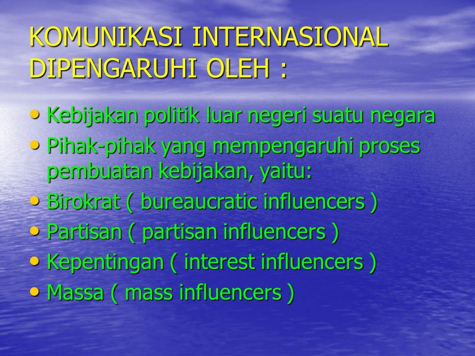 KOMUNIKASI INTERNASIONAL DIPENGARUHI OLEH : • Kebijakan politik luar negeri suatu negara • Pihak-pihak yang mempengaruhi proses pembuatan kebijakan, y