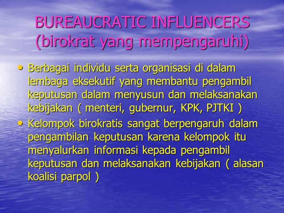 BUREAUCRATIC INFLUENCERS (birokrat yang mempengaruhi) • Berbagai individu serta organisasi di dalam lembaga eksekutif yang membantu pengambil keputusa