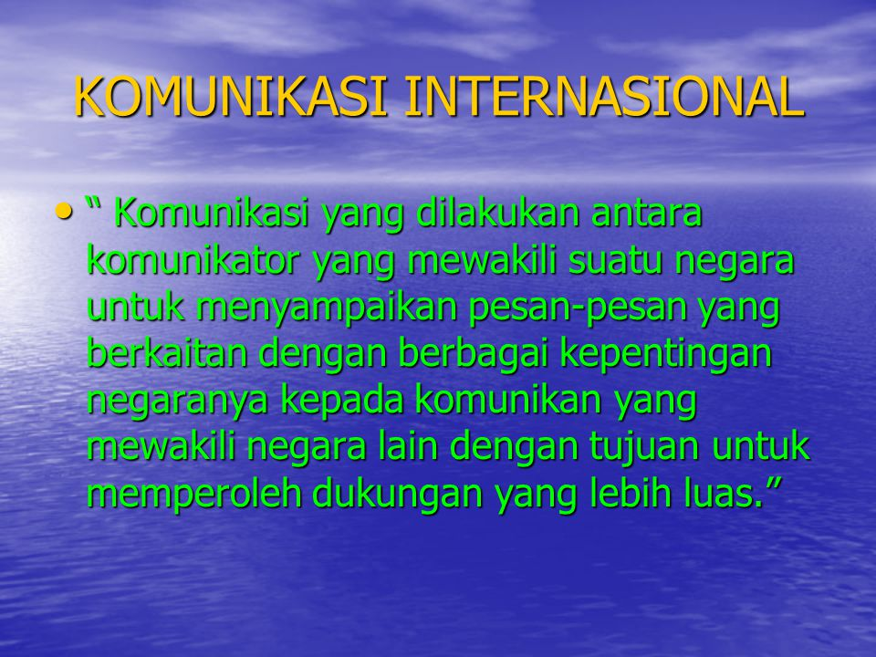 "KOMUNIKASI INTERNASIONAL • "" Komunikasi yang dilakukan antara komunikator yang mewakili suatu negara untuk menyampaikan pesan-pesan yang berkaitan den"