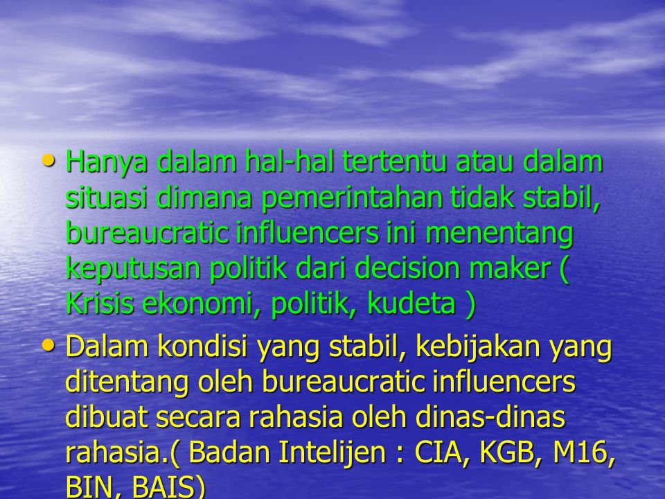 • Hanya dalam hal-hal tertentu atau dalam situasi dimana pemerintahan tidak stabil, bureaucratic influencers ini menentang keputusan politik dari deci
