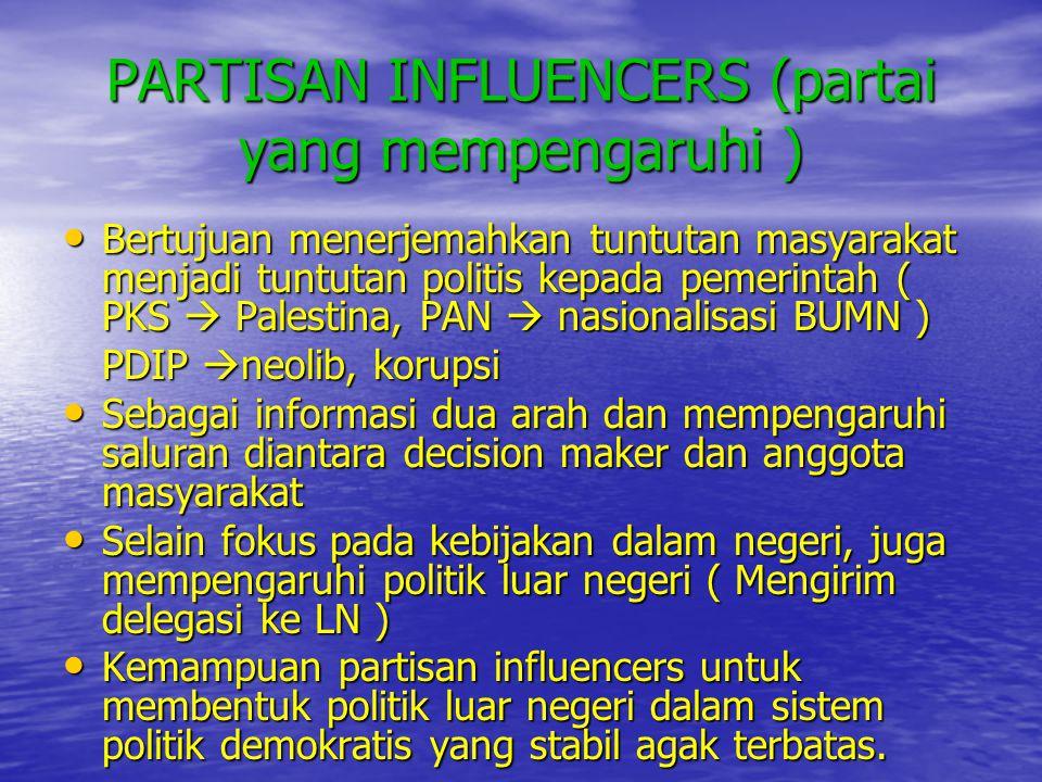 PARTISAN INFLUENCERS (partai yang mempengaruhi ) • Bertujuan menerjemahkan tuntutan masyarakat menjadi tuntutan politis kepada pemerintah ( PKS  Pale