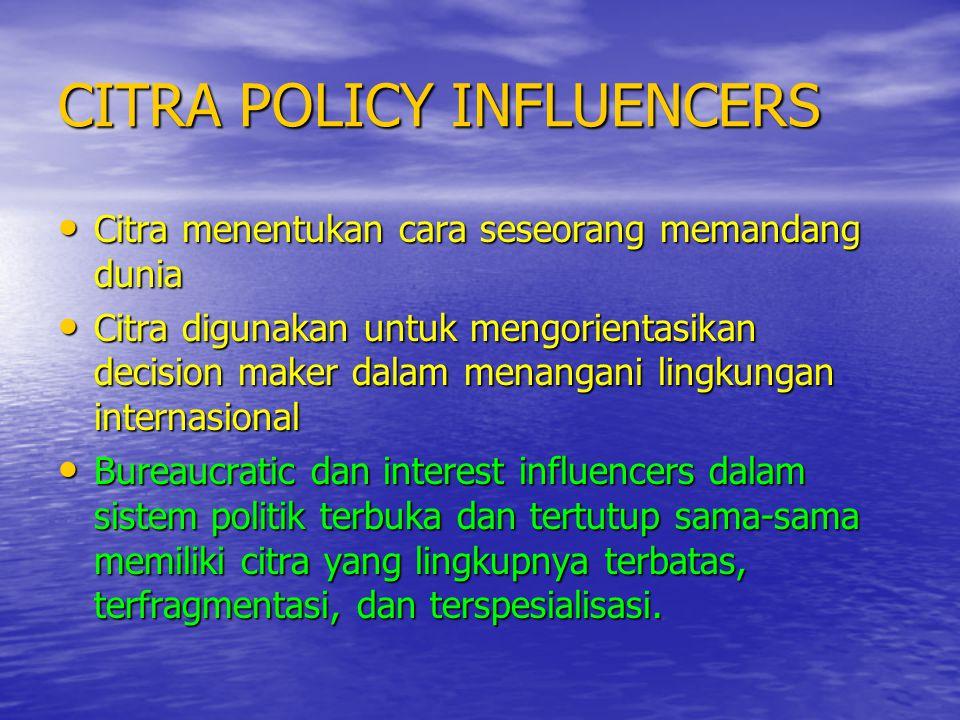 CITRA POLICY INFLUENCERS • Citra menentukan cara seseorang memandang dunia • Citra digunakan untuk mengorientasikan decision maker dalam menangani lin