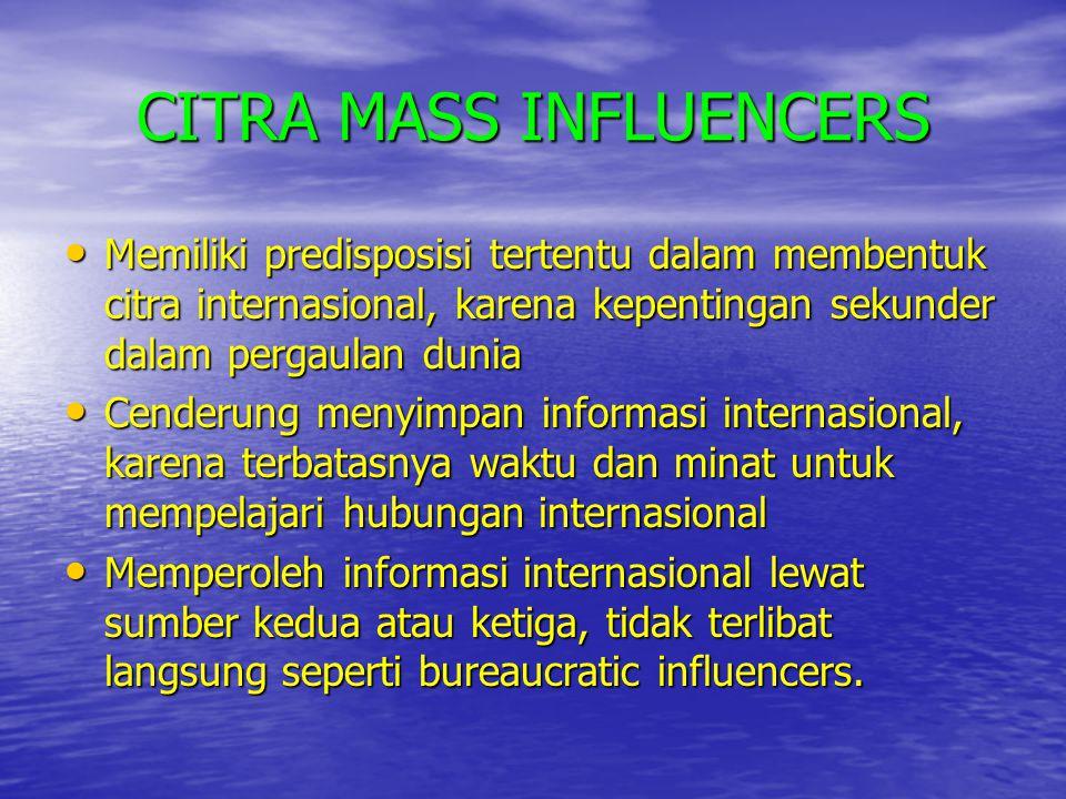 CITRA MASS INFLUENCERS • Memiliki predisposisi tertentu dalam membentuk citra internasional, karena kepentingan sekunder dalam pergaulan dunia • Cende
