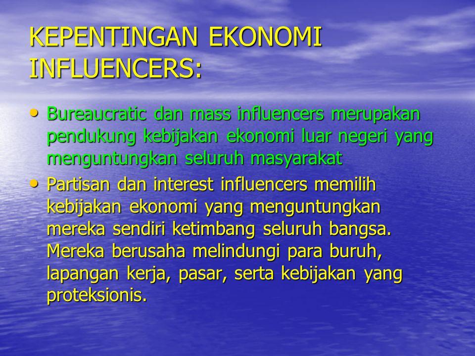 KEPENTINGAN EKONOMI INFLUENCERS: • Bureaucratic dan mass influencers merupakan pendukung kebijakan ekonomi luar negeri yang menguntungkan seluruh masy