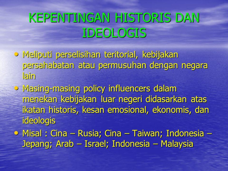 KEPENTINGAN HISTORIS DAN IDEOLOGIS • Meliputi perselisihan teritorial, kebijakan persahabatan atau permusuhan dengan negara lain • Masing-masing polic
