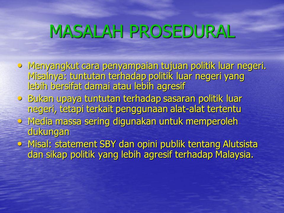 MASALAH PROSEDURAL • Menyangkut cara penyampaian tujuan politik luar negeri. Misalnya: tuntutan terhadap politik luar negeri yang lebih bersifat damai