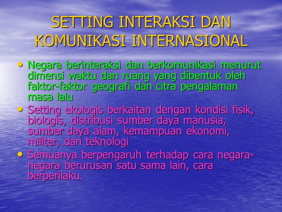SETTING INTERAKSI DAN KOMUNIKASI INTERNASIONAL • Negara berinteraksi dan berkomunikasi menurut dimensi waktu dan ruang yang dibentuk oleh faktor-fakto