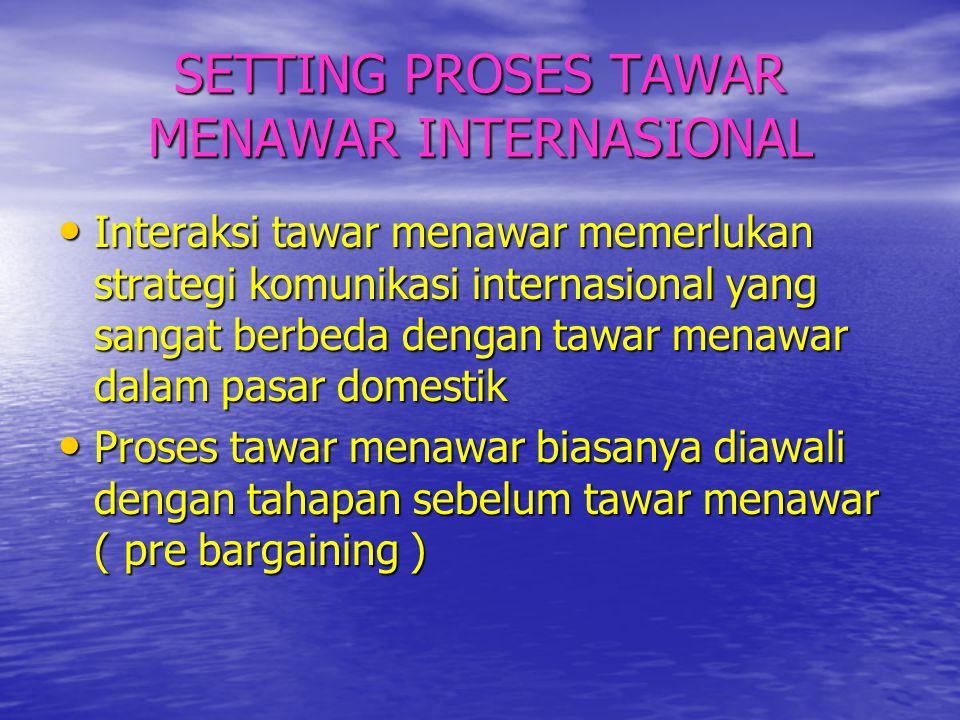 SETTING PROSES TAWAR MENAWAR INTERNASIONAL • Interaksi tawar menawar memerlukan strategi komunikasi internasional yang sangat berbeda dengan tawar men
