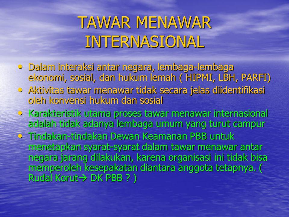 TAWAR MENAWAR INTERNASIONAL • Dalam interaksi antar negara, lembaga-lembaga ekonomi, sosial, dan hukum lemah ( HIPMI, LBH, PARFI) • Aktivitas tawar me