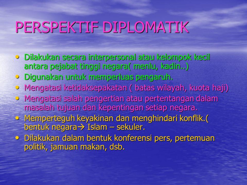 PERSPEKTIF DIPLOMATIK • Dilakukan secara interpersonal atau kelompok kecil antara pejabat tinggi negara( menlu, kadin..) • Digunakan untuk memperluas