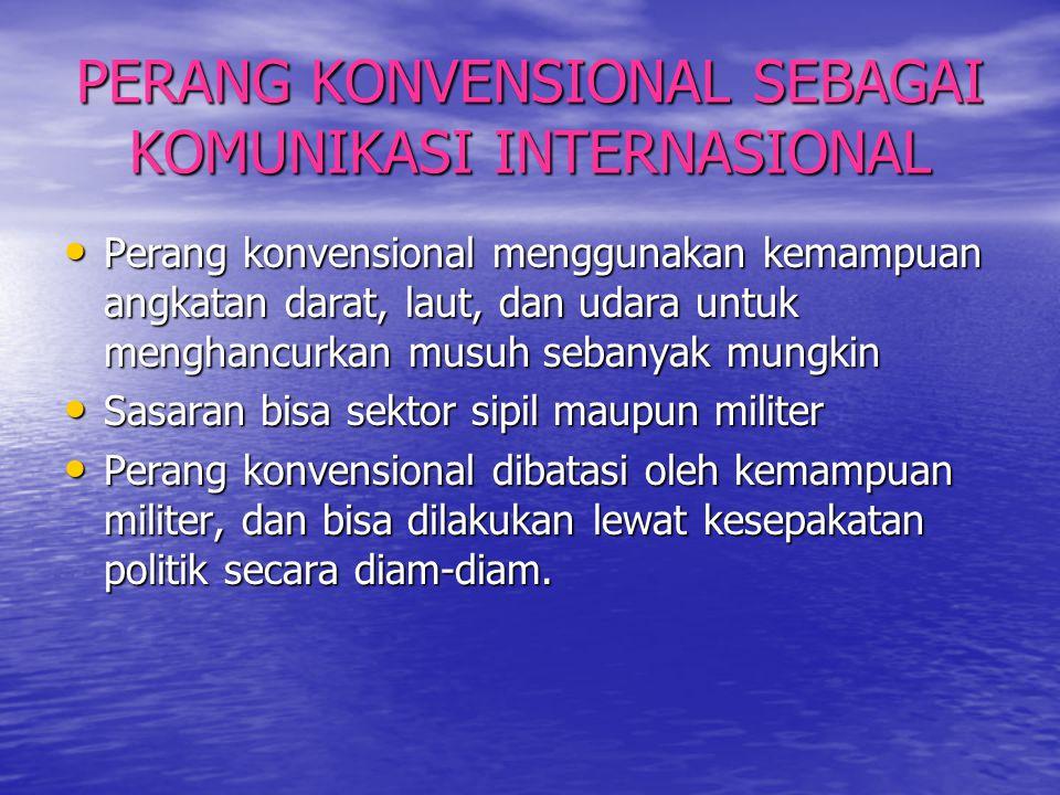 PERANG KONVENSIONAL SEBAGAI KOMUNIKASI INTERNASIONAL • Perang konvensional menggunakan kemampuan angkatan darat, laut, dan udara untuk menghancurkan m