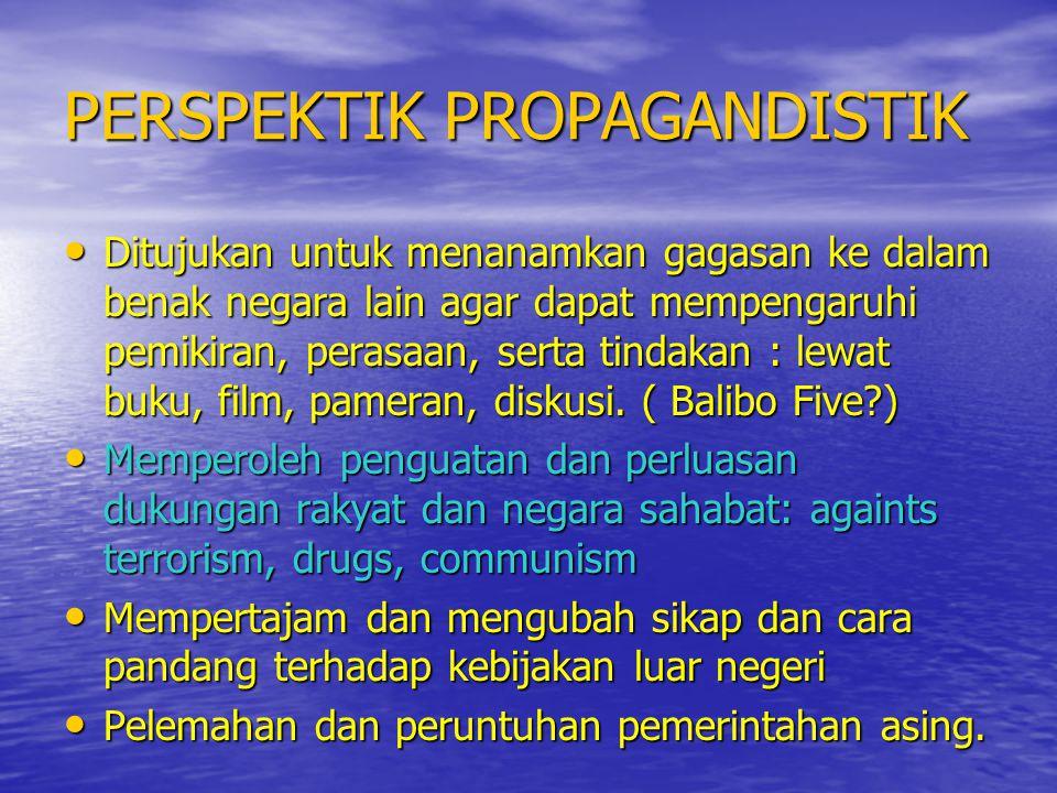 PERSPEKTIK PROPAGANDISTIK • Ditujukan untuk menanamkan gagasan ke dalam benak negara lain agar dapat mempengaruhi pemikiran, perasaan, serta tindakan