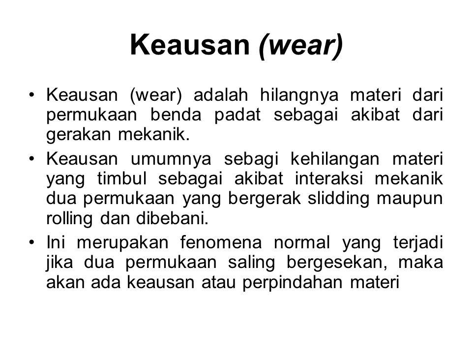 Keausan (wear) •Keausan (wear) adalah hilangnya materi dari permukaan benda padat sebagai akibat dari gerakan mekanik. •Keausan umumnya sebagi kehilan