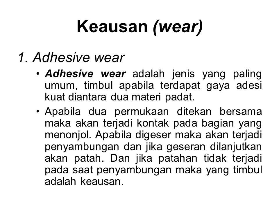 1.Adhesive wear •Adhesive wear adalah jenis yang paling umum, timbul apabila terdapat gaya adesi kuat diantara dua materi padat. •Apabila dua permukaa