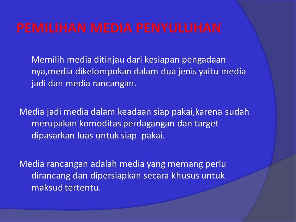 PEMILIHAN MEDIA PENYULUHAN Memilih media ditinjau dari kesiapan pengadaan nya,media dikelompokan dalam dua jenis yaitu media jadi dan media rancangan.