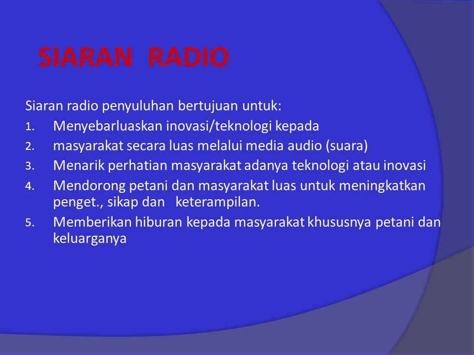 SIARAN RADIO Siaran radio penyuluhan bertujuan untuk: 1. Menyebarluaskan inovasi/teknologi kepada 2. masyarakat secara luas melalui media audio (suara