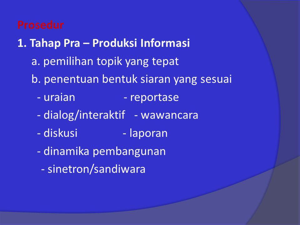 Prosedur 1. Tahap Pra – Produksi Informasi a. pemilihan topik yang tepat b. penentuan bentuk siaran yang sesuai - uraian - reportase - dialog/interakt