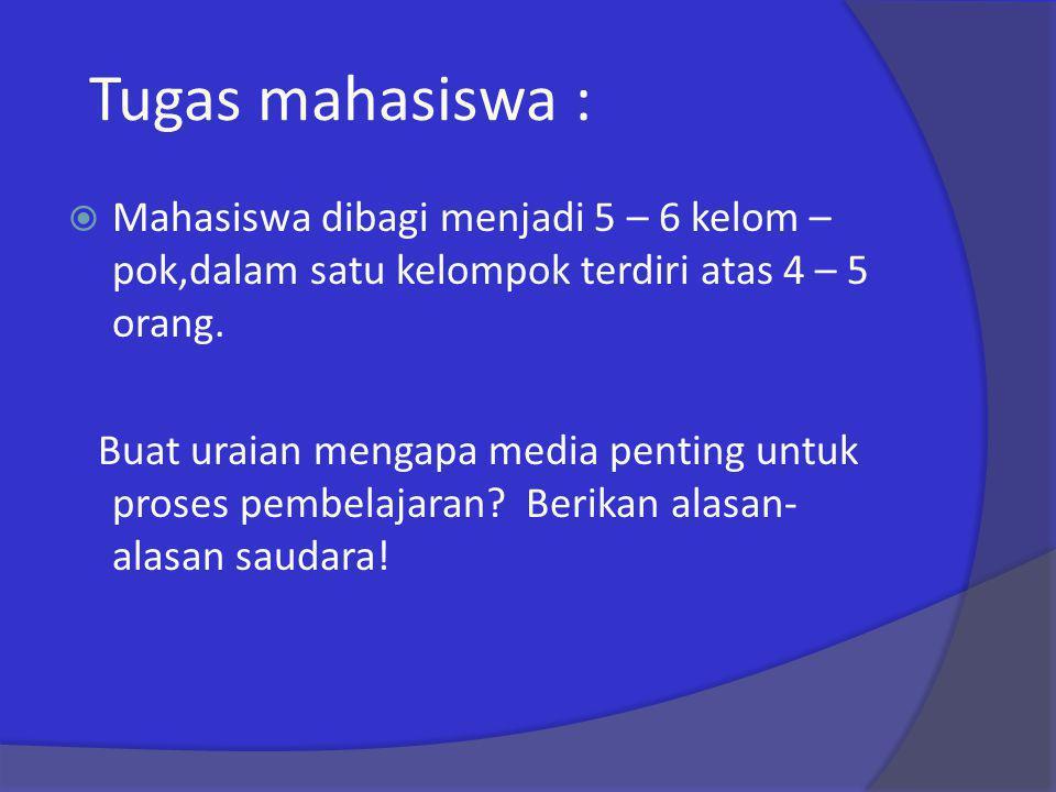 Tugas mahasiswa :  Mahasiswa dibagi menjadi 5 – 6 kelom – pok,dalam satu kelompok terdiri atas 4 – 5 orang. Buat uraian mengapa media penting untuk p