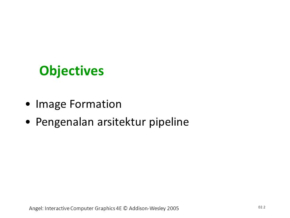 02.2 Angel: Interactive Computer Graphics 4E © Addison-Wesley 2005 •Image Formation •Pengenalan arsitektur pipeline Objectives