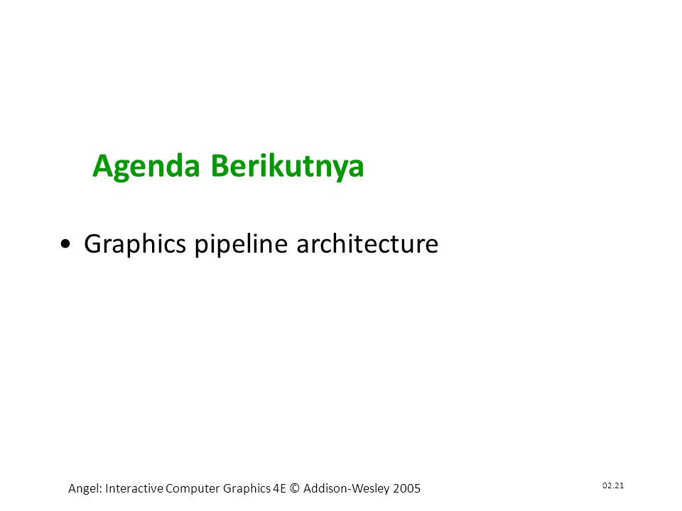 02.21 Angel: Interactive Computer Graphics 4E © Addison-Wesley 2005 •Graphics pipeline architecture Agenda Berikutnya