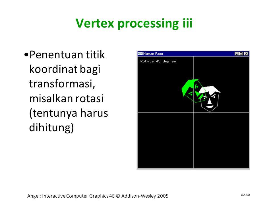 02.30 Angel: Interactive Computer Graphics 4E © Addison-Wesley 2005 Vertex processing iii •Penentuan titik koordinat bagi transformasi, misalkan rotasi (tentunya harus dihitung)