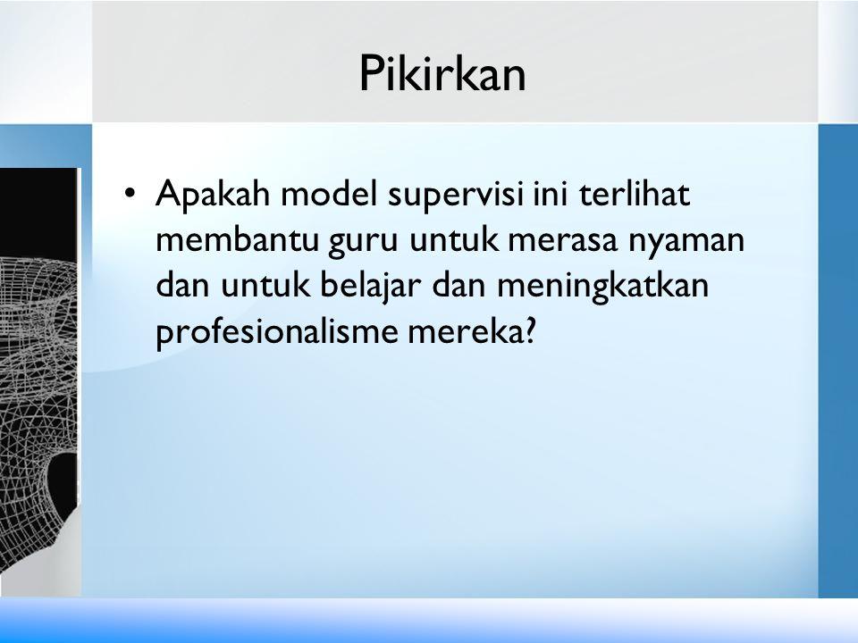 Pikirkan •Apakah model supervisi ini terlihat membantu guru untuk merasa nyaman dan untuk belajar dan meningkatkan profesionalisme mereka?