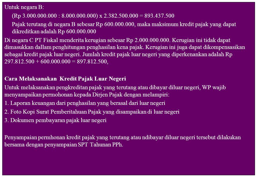 Untuk negara B: (Rp 3.000.000.000 : 8.000.000.000) x 2.382.500.000 = 893.437.500 Pajak terutang di negara B sebesar Rp 600.000.000, maka maksimum kredit pajak yang dapat dikreditkan adalah Rp 600.000.000 Di negara C PT Fiskal menderita kerugian sebesar Rp 2.000.000.000.