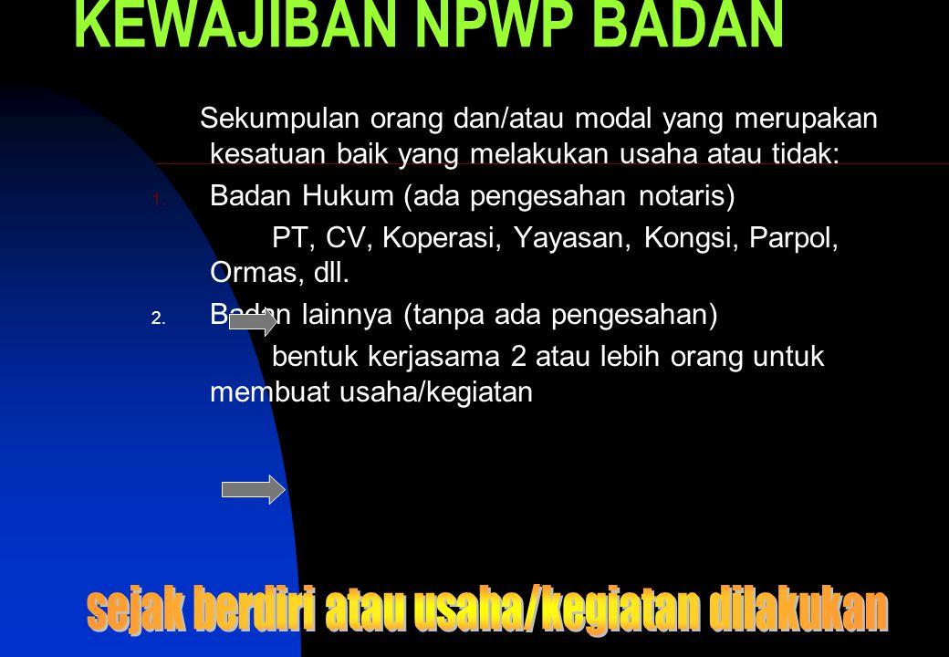 KEWAJIBAN NPWP BADAN Sekumpulan orang dan/atau modal yang merupakan kesatuan baik yang melakukan usaha atau tidak: 1.