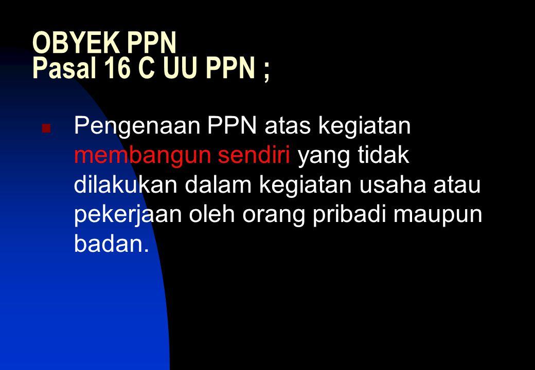 OBYEK PPN Pasal 16 C UU PPN ;  Pengenaan PPN atas kegiatan membangun sendiri yang tidak dilakukan dalam kegiatan usaha atau pekerjaan oleh orang pribadi maupun badan.