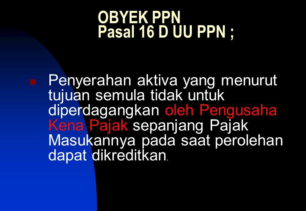 OBYEK PPN Pasal 16 D UU PPN ;  Penyerahan aktiva yang menurut tujuan semula tidak untuk diperdagangkan oleh Pengusaha Kena Pajak sepanjang Pajak Masukannya pada saat perolehan dapat dikreditkan.