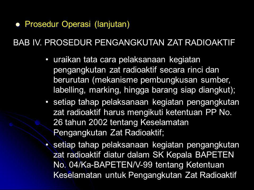  Prosedur Operasi (lanjutan) BAB IV. PROSEDUR PENGANGKUTAN ZAT RADIOAKTIF •uraikan tata cara pelaksanaan kegiatan pengangkutan zat radioaktif secara