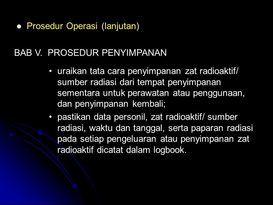  Prosedur Operasi (lanjutan) BAB V. PROSEDUR PENYIMPANAN •uraikan tata cara penyimpanan zat radioaktif/ sumber radiasi dari tempat penyimpanan sement